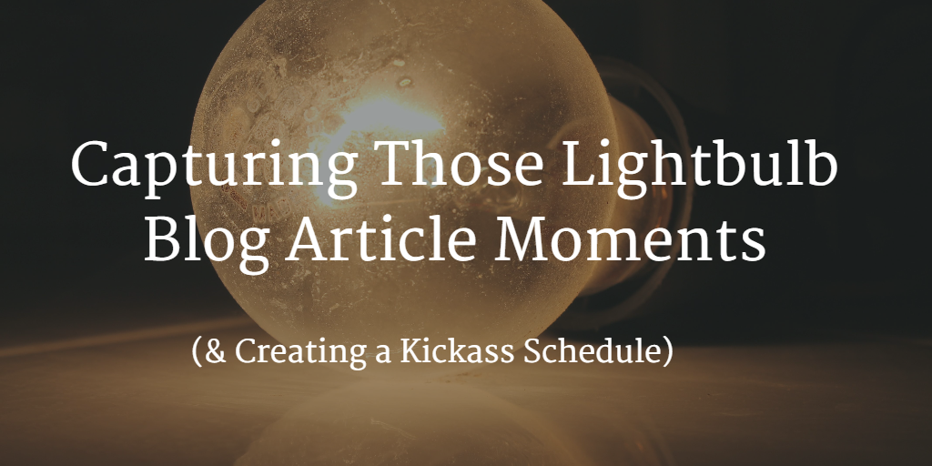 Capturing Those Lightbulb Blog Article Moments (& Creating a Kickass Schedule)